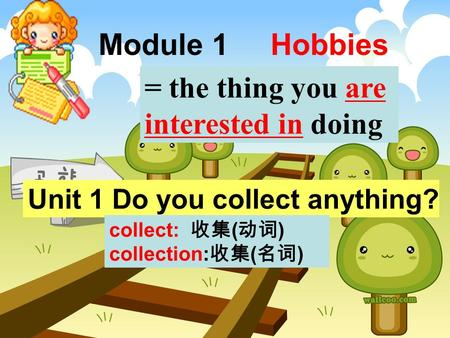 Module 1 Hobbies Unit 1 Do you collect anything? = the thing you are interested in doing collect: 收集 ( 动词 ) collection: 收集 ( 名词 )