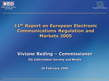 11 th Report on European Electronic Communications Regulation and Markets 2005 Viviane Reding – Commissioner DG Information Society and Media 20 February.