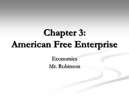 Chapter 3: American Free Enterprise Economics Mr. Robinson.