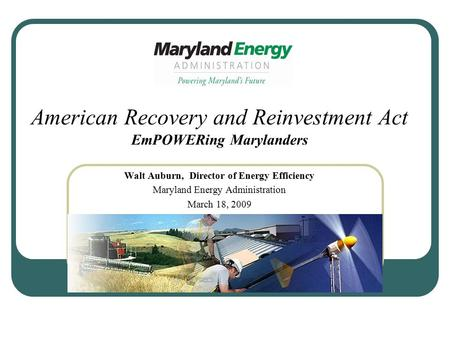 American Recovery and Reinvestment Act EmPOWERing Marylanders Walt Auburn, Director of Energy Efficiency Maryland Energy Administration March 18, 2009.
