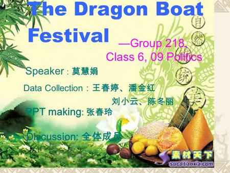 The Dragon Boat Festival —Group 218, Class 6, 09 Politics Speaker : 莫慧娟 Data Collection :王春婷、潘金红 刘小云、陈冬丽 PPT making : 张春玲 Discussion: 全体成员.