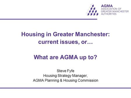 Housing in Greater Manchester: current issues, or… What are AGMA up to? Steve Fyfe Housing Strategy Manager, AGMA Planning & Housing Commission.