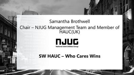 Samantha Brothwell Chair – NJUG Management Team and Member of HAUC(UK) SW HAUC – Who Cares Wins.