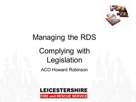 Managing the RDS Complying with Legislation ACO Howard Robinson.
