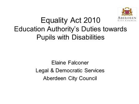 Equality Act 2010 Education Authority's Duties towards Pupils with Disabilities Elaine Falconer Legal & Democratic Services Aberdeen City Council.