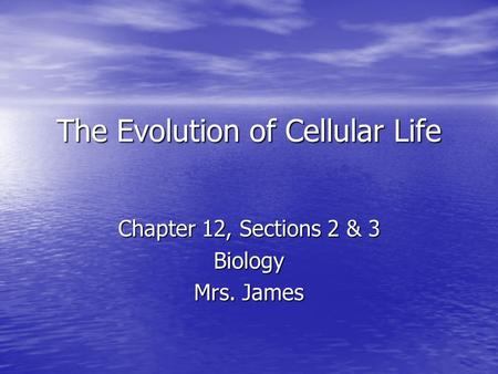 The Evolution of Cellular Life Chapter 12, Sections 2 & 3 Biology Mrs. James.