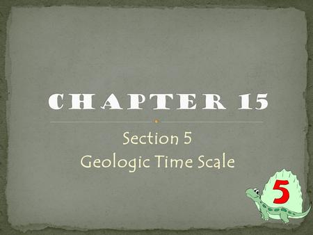 Section 5 Geologic Time Scale. Geologists study all 4.6 billion years of the Earth's history Grand Canyon is one of best places to see Earth's history.