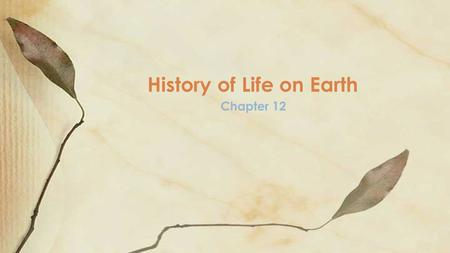 Chapter 12 History of Life on Earth. Objectives Summarize how radioisotopes can be used in determining Earth's age. Compare two models that describe how.