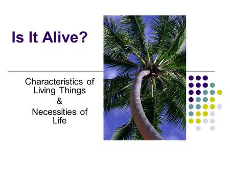 Is It Alive? Characteristics of Living Things & Necessities of Life.