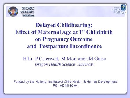 Delayed Childbearing: Effect of Maternal Age at 1 st Childbirth on Pregnancy Outcome and Postpartum Incontinence H Li, P Osterweil, M Mori and JM Guise.