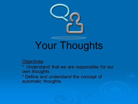 Your Thoughts Objectives: * Understand that we are responsible for our own thoughts. * Define and understand the concept of automatic thoughts.