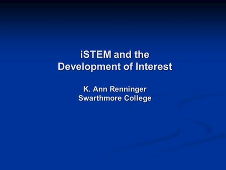 ISTEM and the Development of Interest K. Ann Renninger Swarthmore College.