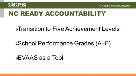 Globalization. Innovation. Graduation.  Transition to Five Achievement Levels  School Performance Grades (A–F)  EVAAS as a Tool NC READY ACCOUNTABILITY.