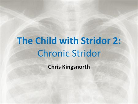 The Child with Stridor 2: Chronic Stridor Chris Kingsnorth.