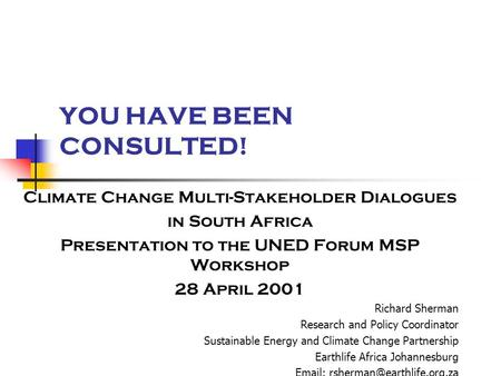 YOU HAVE BEEN CONSULTED! Climate Change Multi-Stakeholder Dialogues in South Africa Presentation to the UNED Forum MSP Workshop 28 April 2001 Richard Sherman.