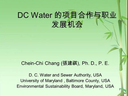DC Water 的项目合作与职业 发展机会 Chein-Chi Chang ( 張建祺 ), Ph. D., P. E. D. C. Water and Sewer Authority, USA University of Maryland, Baltimore County, USA Environmental.