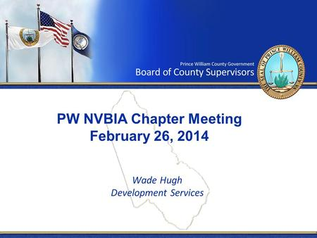 PW NVBIA Chapter Meeting February 26, 2014 Wade Hugh Development Services.