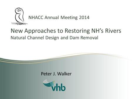 NHACC Annual Meeting 2014 New Approaches to Restoring NH's Rivers Natural Channel Design and Dam Removal Peter J. Walker.