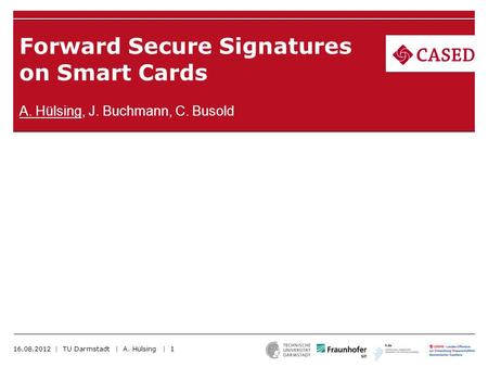 Forward Secure Signatures on Smart Cards A. Hülsing, J. Buchmann, C. Busold 16.08.2012 | TU Darmstadt | A. Hülsing | 1.