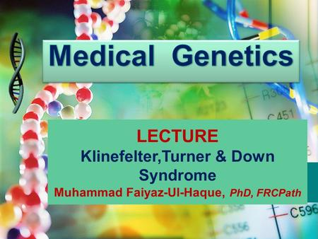 LECTURE Klinefelter,Turner & Down Syndrome Muhammad Faiyaz-Ul-Haque, PhD, FRCPath.