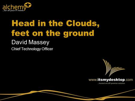 Head in the Clouds, feet on the ground David Massey Chief Technology Officer.