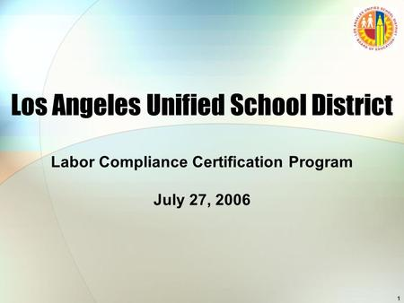 1 Los Angeles Unified School District Labor Compliance Certification Program July 27, 2006.