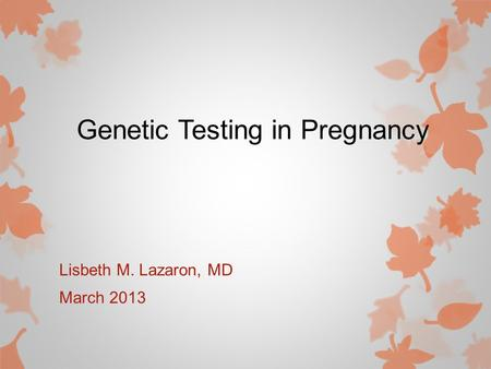 Genetic Testing in Pregnancy Lisbeth M. Lazaron, MD March 2013.