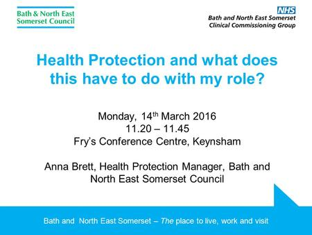 Bath and North East Somerset – The place to live, work and visit Health Protection and what does this have to do with my role? Monday, 14 th March 2016.