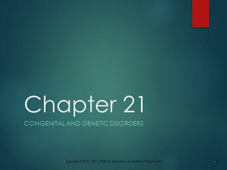 1 Copyright © 2014, 2011, 2006 by Saunders, an imprint of Elsevier, Inc. Chapter 21 CONGENITAL AND GENETIC DISORDERS.