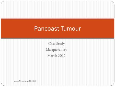Case Study Masqueraders March 2012 Laura Finucane 2011 © Pancoast Tumour.