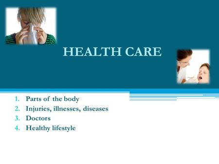 HEALTH CARE 1.Parts of the body 2.Injuries, illnesses, diseases 3.Doctors 4.Healthy lifestyle.