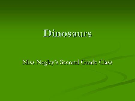 Dinosaurs Miss Negley's Second Grade Class. Dinosaurs Dinosaurs were one of several kinds of prehistoric reptiles that lived during the, the Mesozoic.