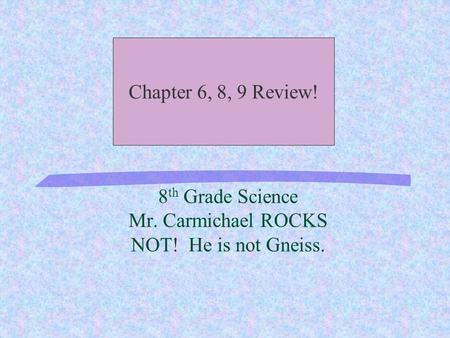8 th Grade Science Mr. Carmichael ROCKS NOT! He is not Gneiss. Chapter 6, 8, 9 Review!