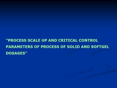 """PROCESS SCALE UP AND CRITICAL CONTROL PARAMETERS OF PROCESS OF SOLID AND SOFTGEL DOSAGES"""
