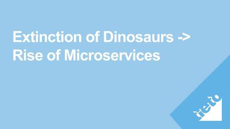 Extinction of Dinosaurs -> Rise of Microservices.