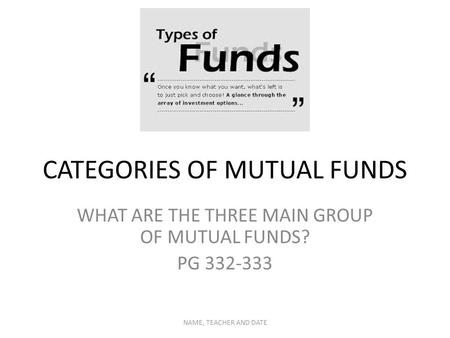 CATEGORIES OF MUTUAL FUNDS WHAT ARE THE THREE MAIN GROUP OF MUTUAL FUNDS? PG 332-333 NAME, TEACHER AND DATE.