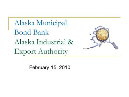 Alaska Municipal Bond Bank Alaska Industrial & Export Authority February 15, 2010.
