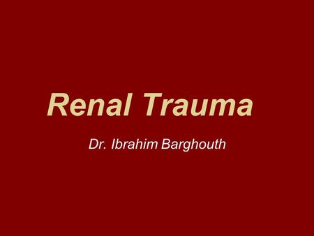 Renal Trauma Dr. Ibrahim Barghouth. Background 1-5% of all traumas Male to female ratio 3:1 Mechanism is classified as blunt or penetrating blunt trauma.