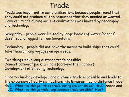 Trade Trade was important to early civilizations because people found that they could not produce all the resources that they needed or wanted. However,