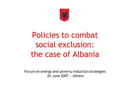 Policies to combat social exclusion: the case of Albania Forum on energy and poverty reduction strategies 26 June 2007  Athens.