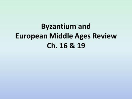 Byzantium and European Middle Ages Review Ch. 16 & 19.