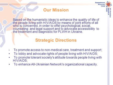 Our Mission Based on the humanistic ideas to enhance the quality of life of the people living with HIV/AIDS by means of joint efforts of all who is concerned,