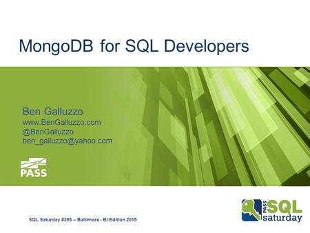 MongoDB for SQL Developers Ben Galluzzo SQL Saturday #395 – Baltimore - BI Edition 2015.
