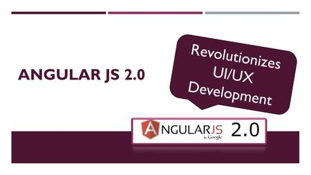 ANGULAR JS 2.0 Revolutionizes UI/UX Development. A CONTEMPORARY FRAMEWORK  Open Source Web Application Framework  Renowned, Established & Stable Frontend.