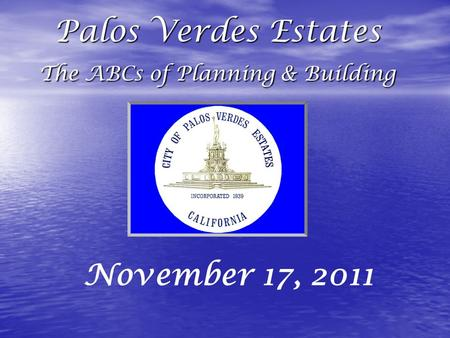 Palos Verdes Estates The ABCs of Planning & Building November 17, 2011.