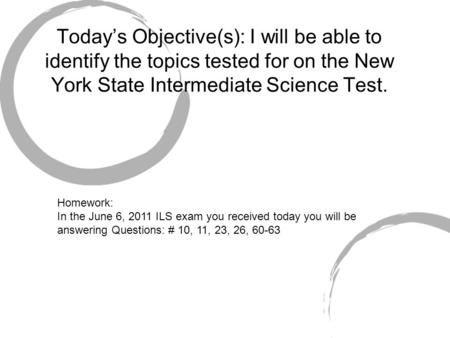 Today's Objective(s): I will be able to identify the topics tested for on the New York State Intermediate Science Test. Homework: In the June 6, 2011 ILS.