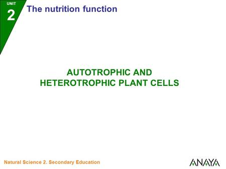 UNIT 2 The nutrition function Natural Science 2. Secondary Education AUTOTROPHIC AND HETEROTROPHIC PLANT CELLS.