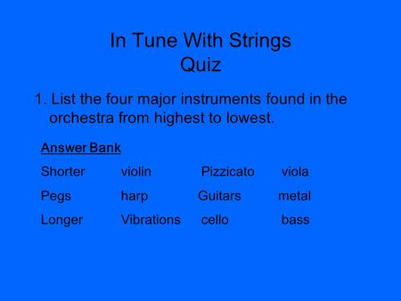 In Tune With Strings Quiz 1. List the four major instruments found in the orchestra from highest to lowest. Answer Bank ShorterviolinPizzicatoviola Pegsharp.