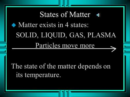 States of Matter u Matter exists in 4 states: SOLID, LIQUID, GAS, PLASMA Particles move more The state of the matter depends on its temperature.