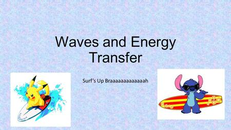 Waves and Energy Transfer Surf's Up Braaaaaaaaaaaaah.